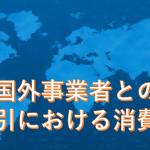 経理が話す「国外事業者との取引における消費税」②