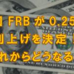 米国FRBが0.25%の利上げを決定!これからどうなる?