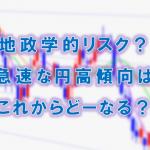 地政学的リスク?急速な円高傾向は、これからどーなる?