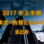 2017年上半期の株式・為替とニュースまとめ