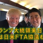 トランプ大統領来日!実は日米FTA協議も?