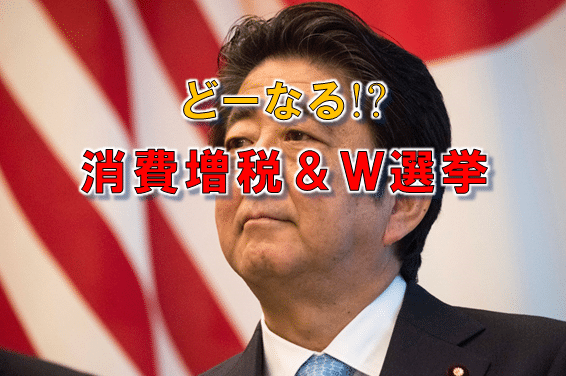 どーなる!? 消費増税&衆参W選挙