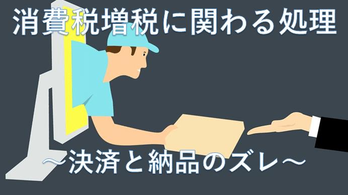 消費税増税に関わる処理~決済と納品のズレ~