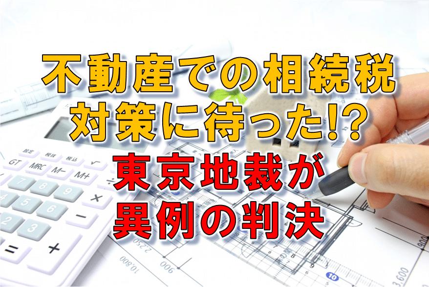 不動産での相続税対策に待った!? 東京地裁が異例の判決